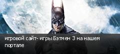 игровой сайт- игры Бэтмен 3 на нашем портале