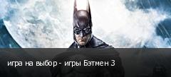 игра на выбор - игры Бэтмен 3
