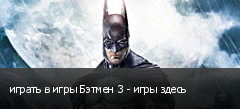играть в игры Бэтмен 3 - игры здесь