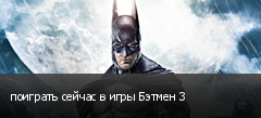 поиграть сейчас в игры Бэтмен 3