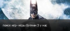 поиск игр- игры Бэтмен 3 у нас