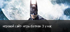 игровой сайт- игры Бэтмен 3 у нас