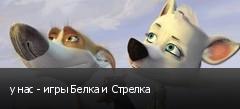 у нас - игры Белка и Стрелка