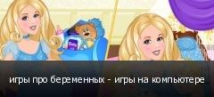 игры про беременных - игры на компьютере