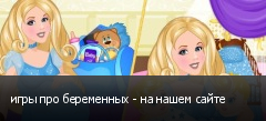 игры про беременных - на нашем сайте