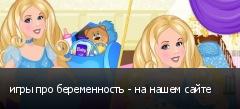 игры про беременность - на нашем сайте