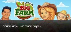 поиск игр- Биг фарм здесь