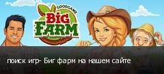 поиск игр- Биг фарм на нашем сайте