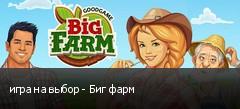 игра на выбор - Биг фарм