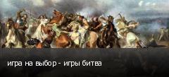 игра на выбор - игры битва