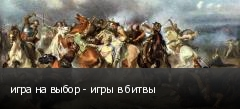 игра на выбор - игры в битвы