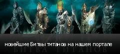 новейшие Битвы титанов на нашем портале