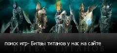 поиск игр- Битвы титанов у нас на сайте