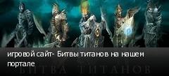 игровой сайт- Битвы титанов на нашем портале
