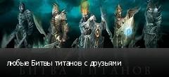 любые Битвы титанов с друзьями