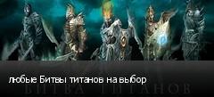любые Битвы титанов на выбор