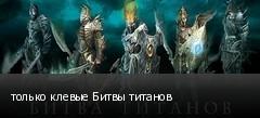 только клевые Битвы титанов