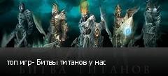 топ игр- Битвы титанов у нас