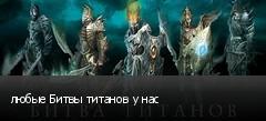 любые Битвы титанов у нас
