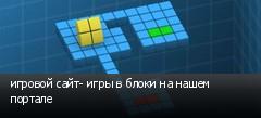 игровой сайт- игры в блоки на нашем портале