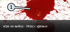 игра на выбор - Игры с кровью
