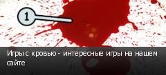 Игры с кровью - интересные игры на нашем сайте