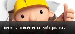 поиграть в онлайн игры - Боб строитель
