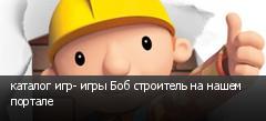 каталог игр- игры Боб строитель на нашем портале