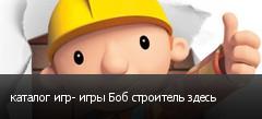каталог игр- игры Боб строитель здесь