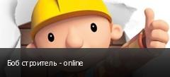 Боб строитель - online