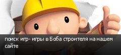 поиск игр- игры в Боба строителя на нашем сайте