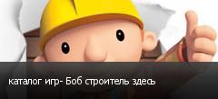 каталог игр- Боб строитель здесь