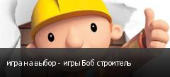 игра на выбор - игры Боб строитель