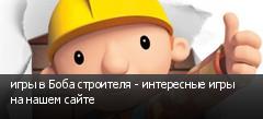 игры в Боба строителя - интересные игры на нашем сайте