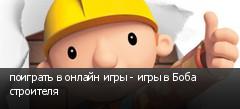 поиграть в онлайн игры - игры в Боба строителя