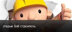 старые Боб строитель
