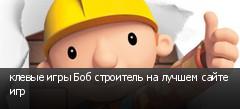 клевые игры Боб строитель на лучшем сайте игр