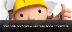 поиграть бесплатно в игры в Боба строителя
