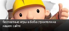бесплатные игры в Боба строителя на нашем сайте