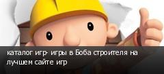 каталог игр- игры в Боба строителя на лучшем сайте игр