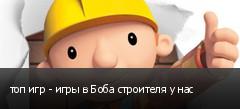 топ игр - игры в Боба строителя у нас