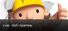 у нас - Боб строитель
