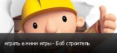 играть в мини игры - Боб строитель
