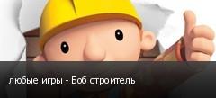 любые игры - Боб строитель