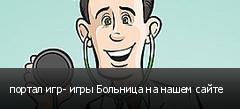 портал игр- игры Больница на нашем сайте