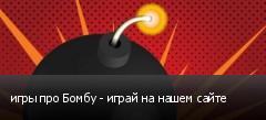 игры про Бомбу - играй на нашем сайте