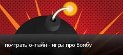 поиграть онлайн - игры про Бомбу