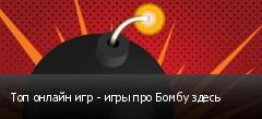 Топ онлайн игр - игры про Бомбу здесь