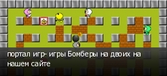портал игр- игры Бомберы на двоих на нашем сайте