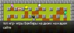 топ игр- игры Бомберы на двоих на нашем сайте